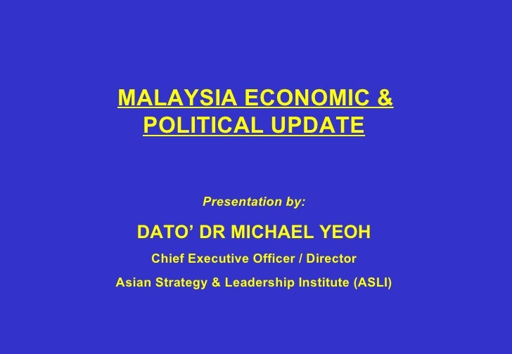 MALAYSIA ECONOMIC & POLITICAL UPDATE   Presentation by: DATO' DR MICHAEL YEOH Chief Executive Officer / Director Asian...