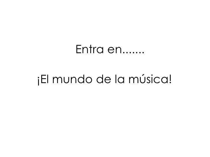Entra en....... ¡El mundo de la música!