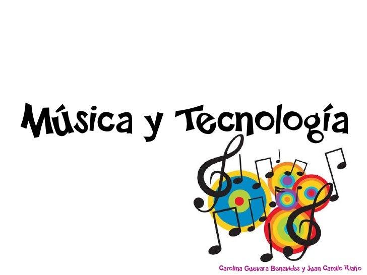 Música y Tecnología              Carolina Guevara Benavides y Juan Camilo Riaño