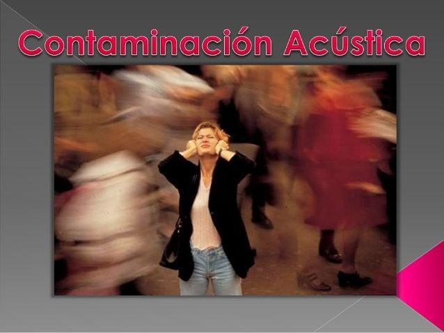  Contaminación acústica (o contaminación auditiva) al exceso de sonido que altera las condiciones normales del ambiente e...