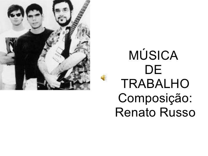 MÚSICA  DE  TRABALHO Composição: Renato Russo