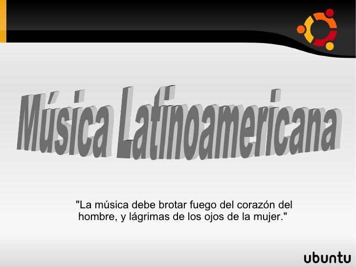 """Música Latinoamericana  """"La música debe brotar fuego del corazón del hombre, y lágrimas de los ojos de la mujer."""""""