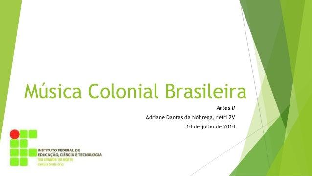 Música Colonial Brasileira Artes II Adriane Dantas da Nóbrega, refri 2V 14 de julho de 2014