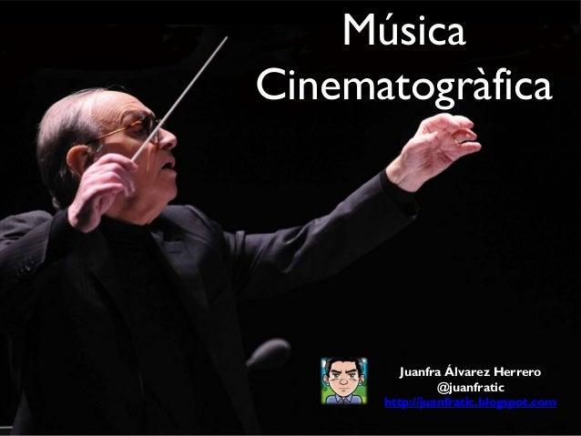 Música Cinematogràfica  Juanfra Álvarez Herrero @juanfratic http://juanfratic.blogspot.com