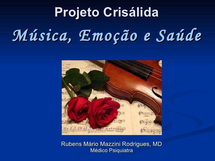 Projeto  Crisálida Rubens Mário Mazzini Rodrigues, MD Médico Psiquiatra Música, Emoção e Saúde