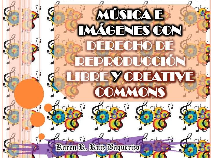 MÚSICA E    IMÁGENES CON     DERECHO DE   REPRODUCCIÓN  LIBRE Y CREATIVE      COMMONSKaren R. Ruiz Baquerizo