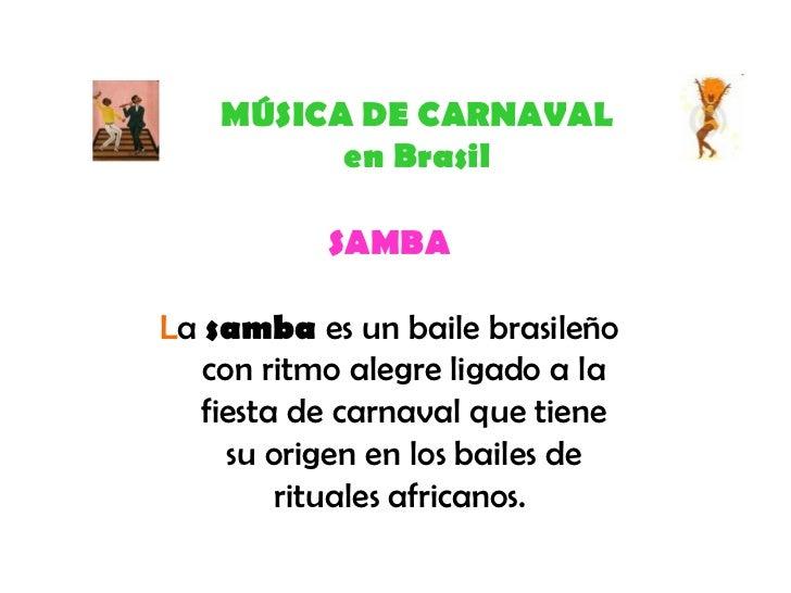 MÚSICA DE CARNAVAL en Brasil SAMBA L a  samba  es un baile brasileño con ritmo alegre ligado a la fiesta de carnaval que t...