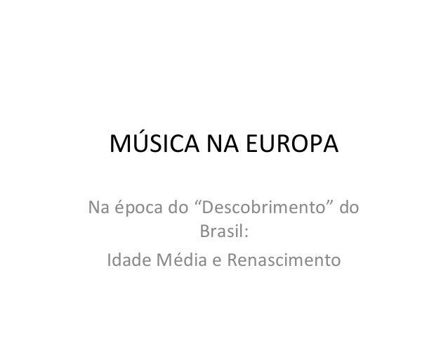 """MÚSICA NA EUROPANa época do """"Descobrimento"""" do             Brasil:  Idade Média e Renascimento"""