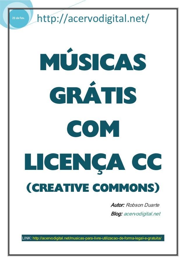 http://acervodigital.net/23 de fev. MÚSICAS GRÁTIS COM LICENÇA CC (CREATIVE COMMONS) Autor: Robson Duarte Blog: acervodigi...
