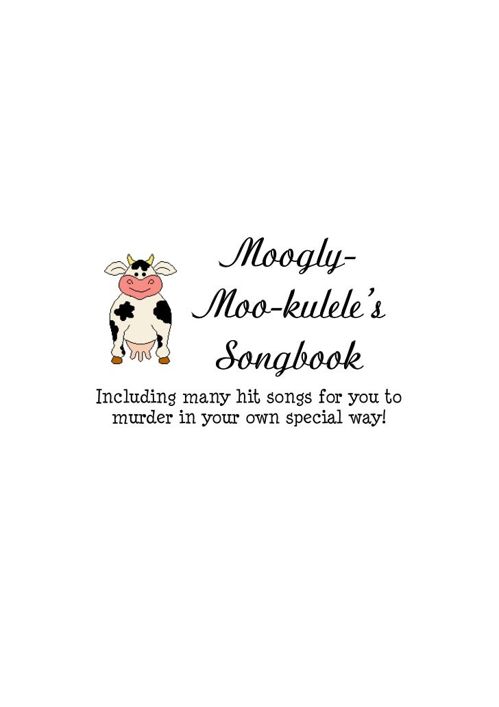 Moogly-           Moo-kulele's            SongbookIncluding many hit songs for you to  murder in your own special way!