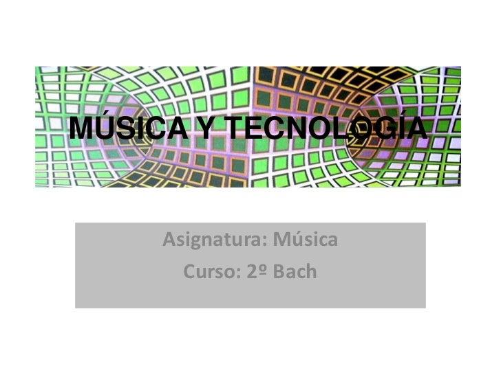 MÚSICA Y TECNOLOGÍA<br />Asignatura: Música<br />Curso: 2º Bach<br />