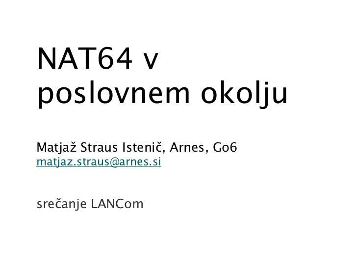 NAT64 vposlovnem okoljuMatjaž Straus Istenič, Arnes, Go6matjaz.straus@arnes.sisrečanje LANCom