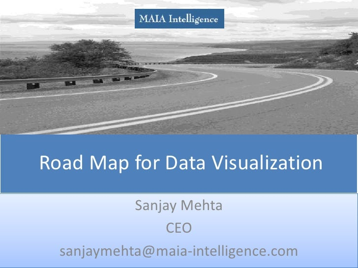 Road Map for Data Visualization<br />Sanjay Mehta<br />CEO <br />sanjaymehta@maia-intelligence.com<br />