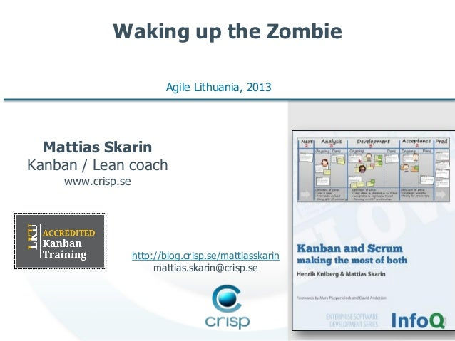 Waking up the Zombie Agile Lithuania, 2013  Mattias Skarin Kanban / Lean coach www.crisp.se  http://blog.crisp.se/mattiass...