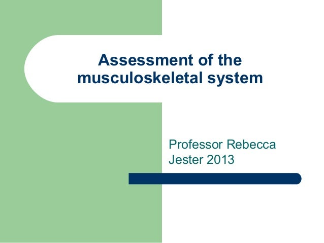 Assessment of themusculoskeletal system          Professor Rebecca          Jester 2013