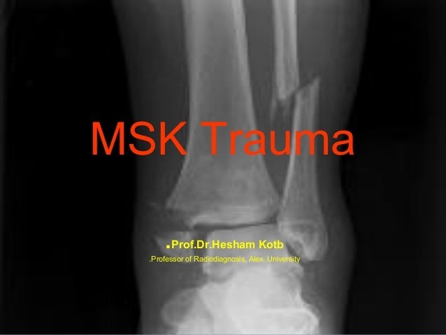 MSK Trauma .Prof.Dr.Hesham Kotb .Professor of Radiodiagnosis, Alex. University