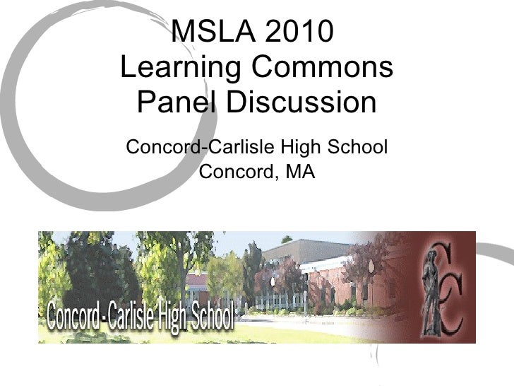 MSLA 2010  Learning Commons Panel Discussion <ul><li>Concord-Carlisle High School </li></ul><ul><li>Concord, MA </li></ul>
