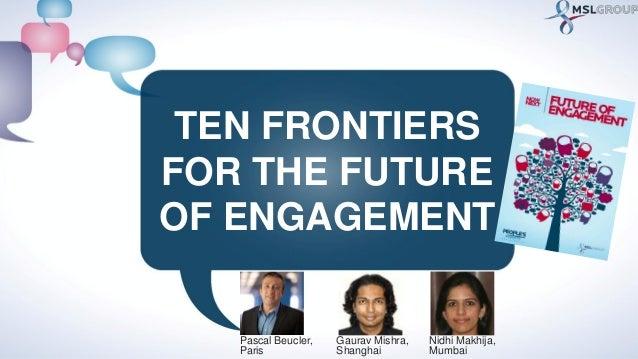 TEN FRONTIERSFOR THE FUTUREOF ENGAGEMENTGaurav Mishra,ShanghaiNidhi Makhija,MumbaiPascal Beucler,Paris