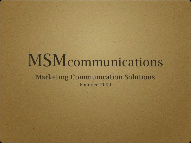 MSM communications <ul><li>Marketing Communication Solutions </li></ul><ul><li>Founded 2009 </li></ul>