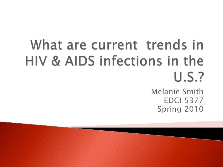 What are current  trends in HIV & AIDS infections in the U.S.?<br />Melanie Smith<br />EDCI 5377<br />Spring 2010<br />