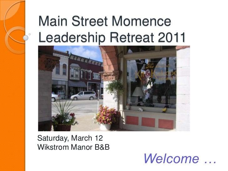Main Street MomenceLeadership Retreat 2011<br />Saturday, March 12<br />Wikstrom Manor B&B<br />Welcome …<br />