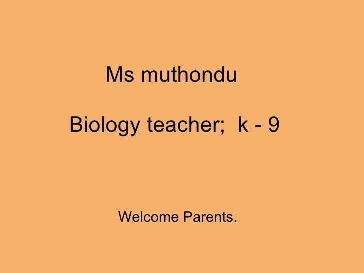 Ms muthondu   Biology teacher; k - 9       Welcome Parents.