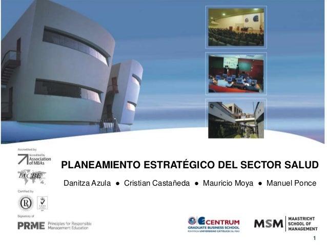 1 PLANEAMIENTO ESTRATÉGICO DEL SECTOR SALUD Danitza Azula ● Cristian Castañeda ● Mauricio Moya ● Manuel Ponce