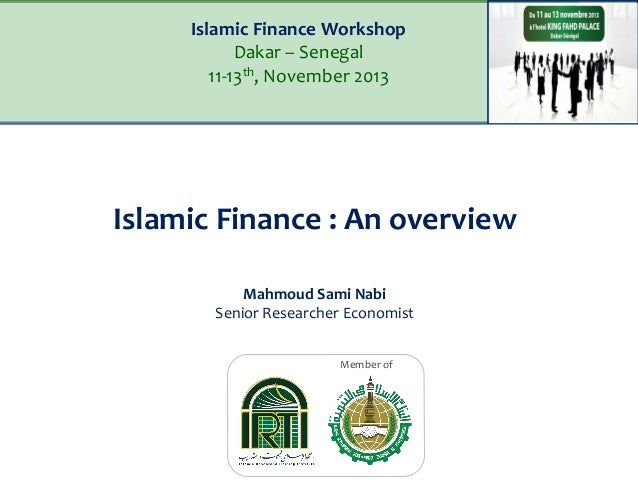 Islamic Finance Workshop Dakar – Senegal 11-13th, November 2013  Islamic Finance : An overview Mahmoud Sami Nabi Senior Re...