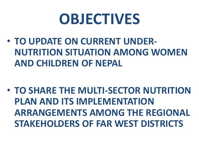 OBJECTIVES • TO UPDATE ON CURRENT UNDER- NUTRITION SITUATION AMONG WOMEN AND CHILDREN OF NEPAL • TO SHARE THE MULTI-SECTOR...
