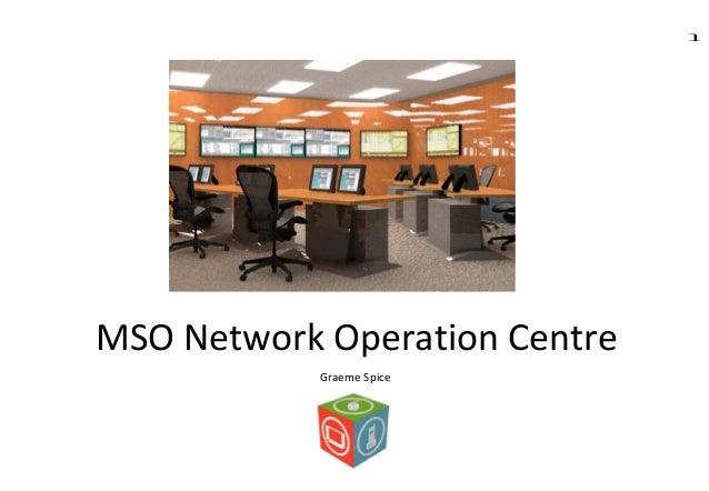 1 MSO Network Operation Centre Graeme Spice