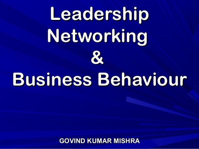 LeadershipLeadership NetworkingNetworking && Business BehaviourBusiness Behaviour GOVIND KUMAR MISHRAGOVIND KUMAR MISHRA