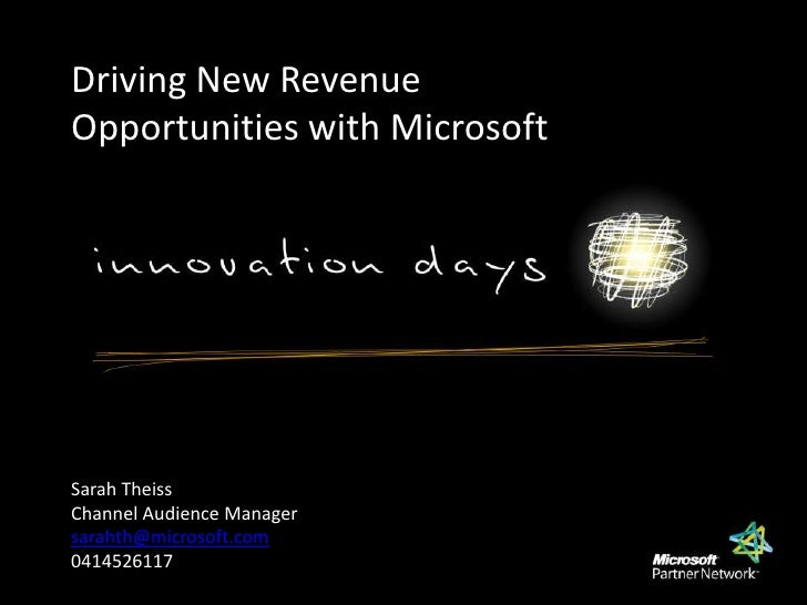 Driving New Revenue Opportunities with Microsoft<br />Sarah Theiss<br />Channel Audience Manager<br />sarahth@microsoft.co...