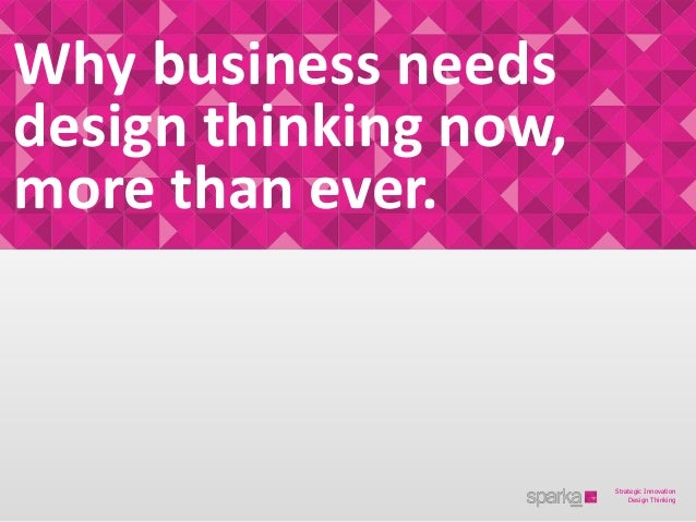 Why business needsdesign thinking now,more than ever.                       Strategic Innovation                          ...