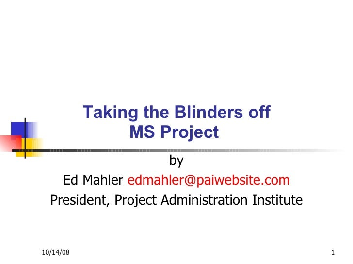Taking the Blinders off MS Project  by Ed Mahler  [email_address] President, Project Administration Institute Taking the B...