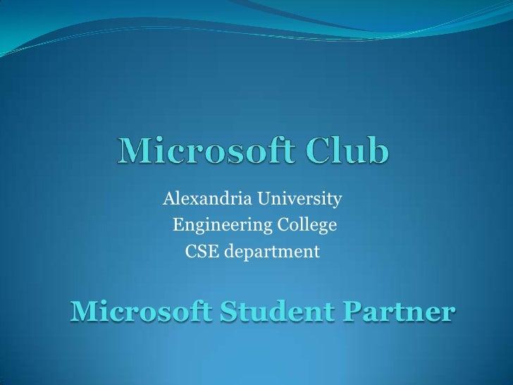 Microsoft Club <br />Alexandria University <br /> Engineering College <br />CSE department<br />Microsoft Student Partner<...