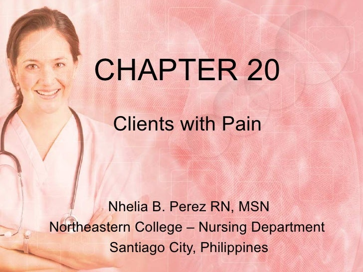 CHAPTER 20 Clients with Pain Nhelia B. Perez RN, MSN Northeastern College – Nursing Department  Santiago City, Philippines
