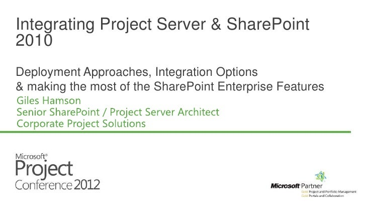 Integrating Project Server & SharePoint2010Deployment Approaches, Integration Options& making the most of the SharePoint E...