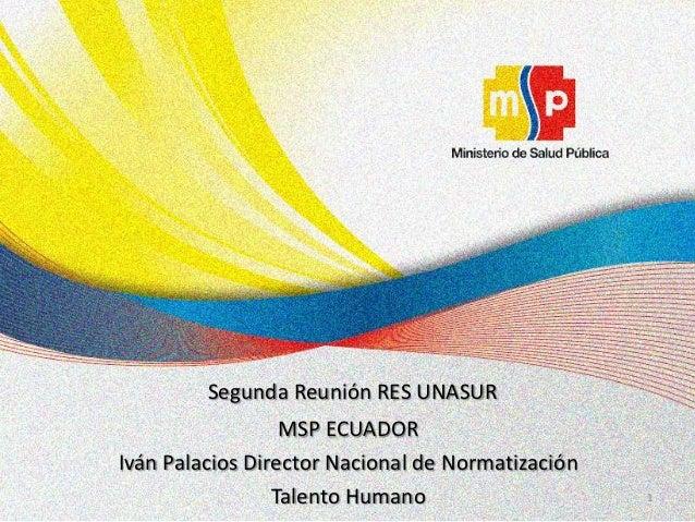 Segunda Reunión RES UNASUR                  MSP ECUADORIván Palacios Director Nacional de Normatización                 Ta...