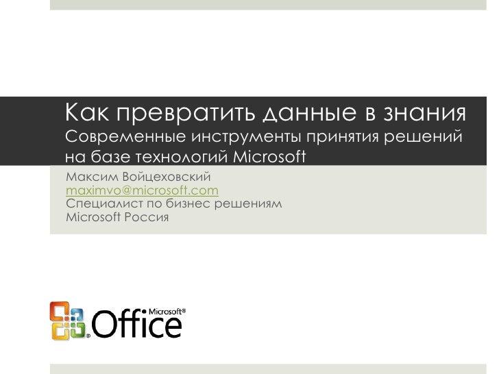 Как превратить данные в знанияСовременные инструменты принятия решений на базе технологий Microsoft<br />Максим Войцеховск...