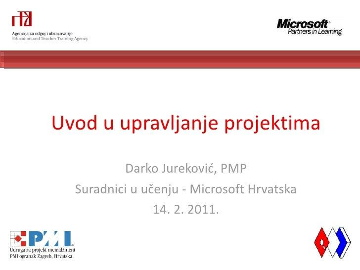 Uvod u upravljanje projektima Darko Jureković, PMP Suradnici u učenju - Microsoft Hrvatska 14. 2. 2011.