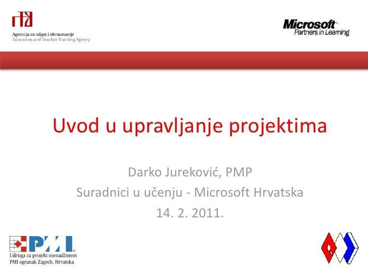 Uvod u upravljanje projektima          Darko Jurekovid, PMP  Suradnici u učenju - Microsoft Hrvatska                14. 2....