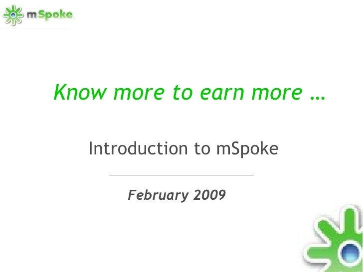 Know more to earn more … February 2009 Introduction to mSpoke