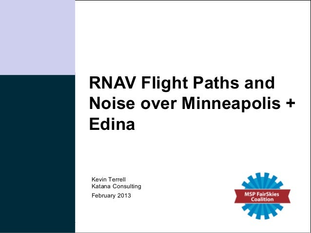 RNAV Flight Paths andNoise over Minneapolis +EdinaKevin TerrellKatana ConsultingFebruary 2013                    Katana Co...