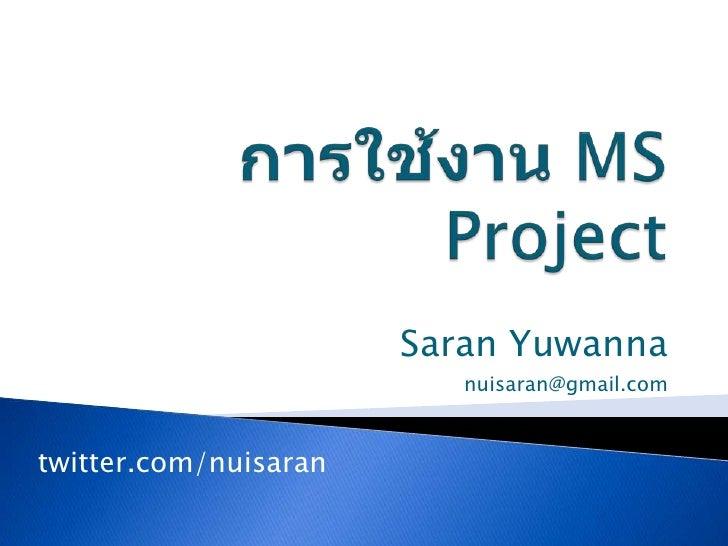 การใช้งาน MS Project<br />Saran Yuwanna<br />nuisaran@gmail.com<br />twitter.com/nuisaran<br />