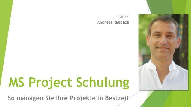 MS Project Schulung So managen Sie Ihre Projekte in Bestzeit Trainer Andreas Raupach
