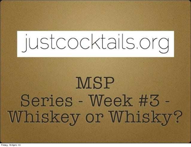 MSPSeries - Week #3 -Whiskey or Whisky?Friday, 19 April, 13