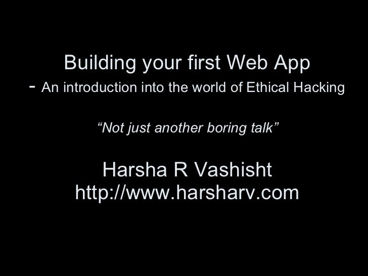 """Building your first Web App -  An introduction into the world of Ethical Hacking """"Not just another boring talk"""" Harsha R V..."""