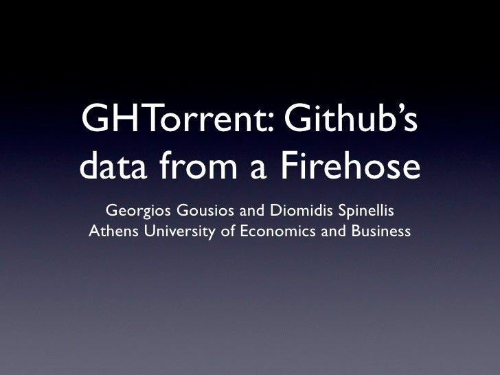 GHTorrent: Github'sdata from a Firehose  Georgios Gousios and Diomidis SpinellisAthens University of Economics and Business