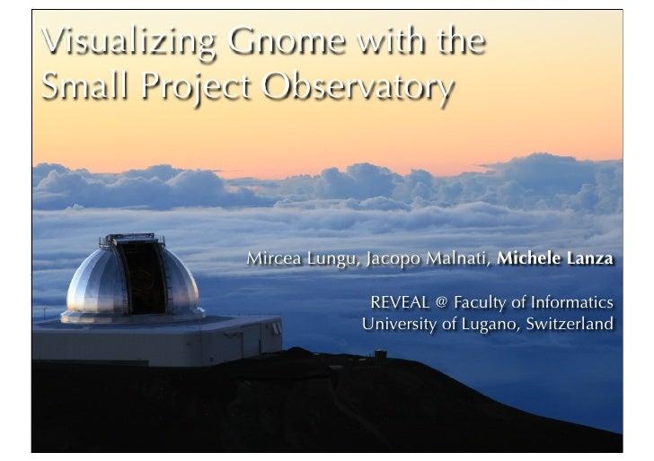 Visualizing Gnome with the Small Project Observatory                Mircea Lungu, Jacopo Malnati, Michele Lanza           ...