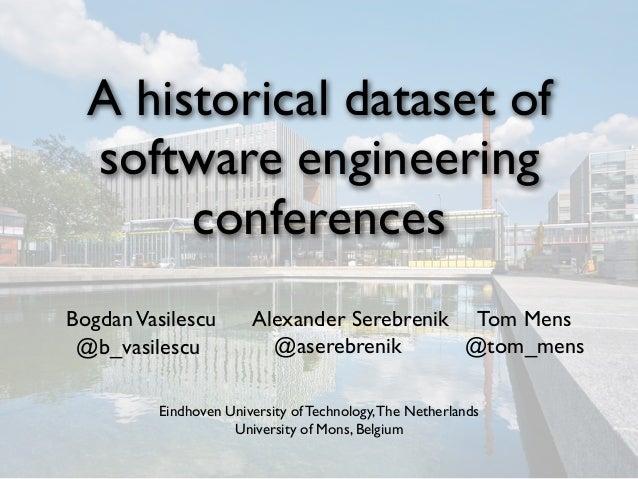 A historical dataset ofsoftware engineeringconferencesBogdanVasilescu Alexander Serebrenik Tom MensEindhoven University of...